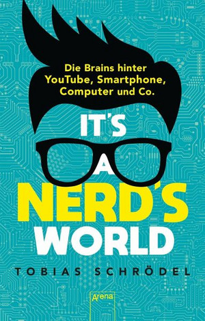 It's a Nerd's World. Die Brains hinter YouTube, Smartphone, Computer und Co.